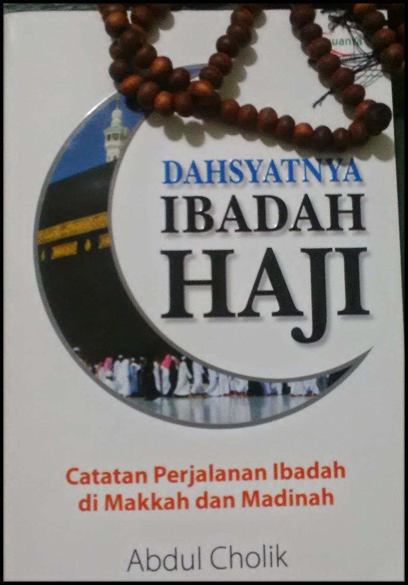 Dahsyatnya Ibadah Haji: Kisah Penuh Hikmah Dari Sebuah Perjalanan Religi Seorang Abdul Cholik