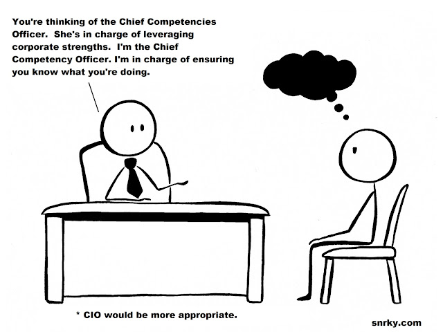Snarky: You're thinking of the Chief Competencies Officer.  She's in charge of leveraging corporate strengths.  I'm the Chief Competency Officer. I'm in charge of ensuring you know what you're doing.