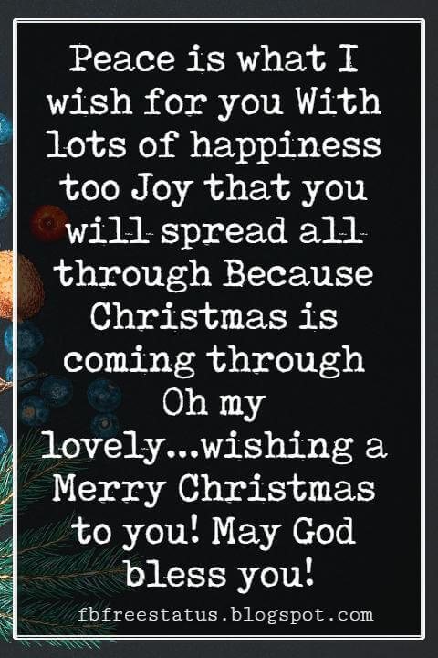 Merry Christmas Messages, Peace is what I wish for you With lots of happiness too Joy that you will spread all through Because Christmas is coming through Oh my lovely...wishing a Merry Christmas to you! May God bless you!