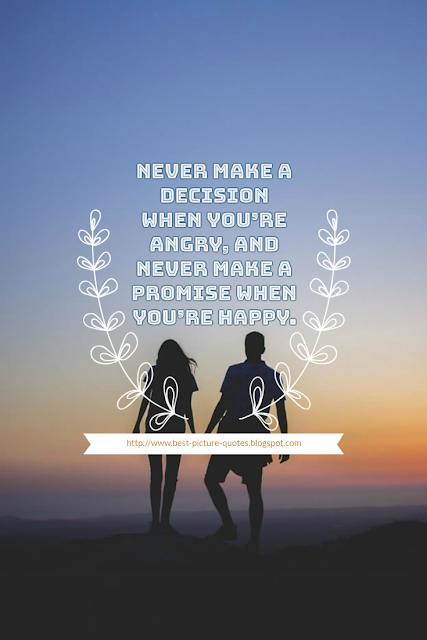 Never make a decision when you're angry, and never make a promise when you're happy.