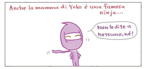 Anche la mamma di Yoko è una famosa ninja... Non lo dite a nessuno, né!