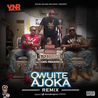 E-square ft Eedris Abdulkareem - Owuite Ajoka (Remix)