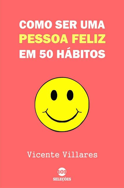 Como ser uma pessoa feliz em 50 hábitos - Vicente Villares