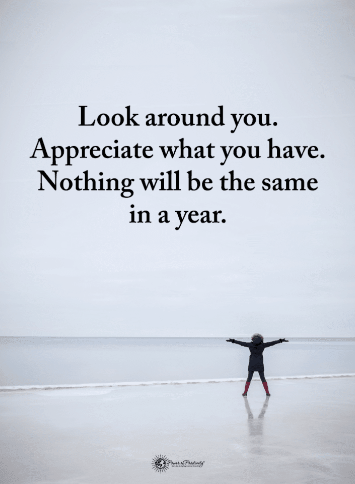 Look Around You Appreciate What You Have Nothing Will Be The Same