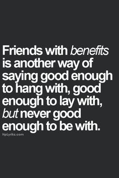 Quotes About Friendship: Friends with benefits is another way of saying good enough to hang with, good enough to lay with, but never good enough to be with.