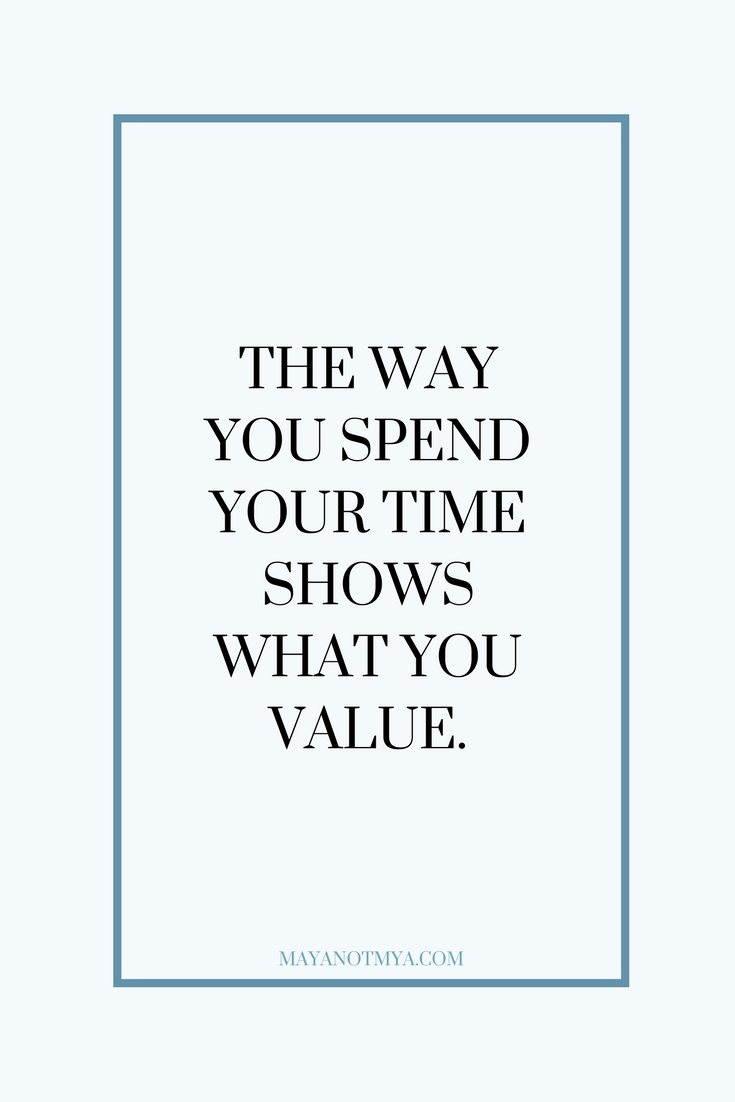 THE WAY YOU SPEND YOUR TIME SHOWS WHAT YOU VALUE.