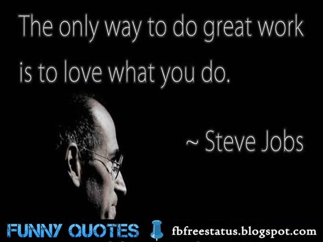 The only way to do great work is to love what you do. - Steve jobs quote