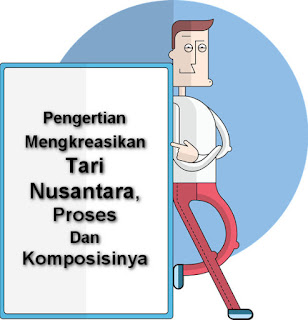 Pengertian Mengkreasikan Tari Nusantara, Proses Dan Komposisinya