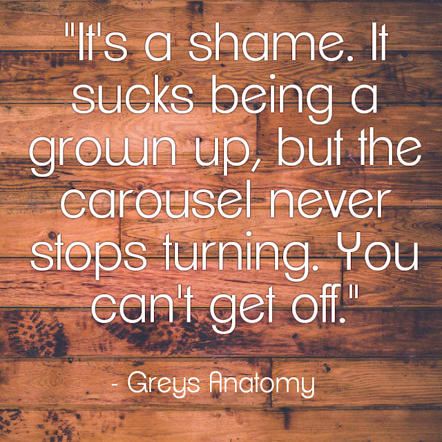 It´s a shame. It sucks being a grown up, but the carousel never stops turning. You can´t get off. - Greys Anatomy