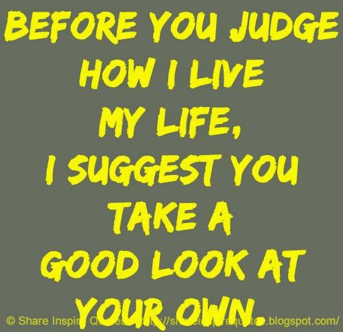 Live Your Own Life Quotes: Before You Judge How I Live My Life, I Suggest You Take A