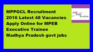 MPPGCL Recruitment 2016 Latest 48 Vacancies Apply Online for MPEB Executive Trainee Madhya Pradesh govt jobs