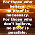 For those who believe, no proof is necessary. For those who don't believe, no proof is possible.