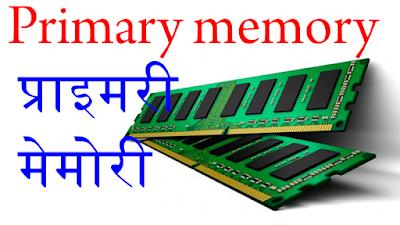 Primary memory, प्राइमरी मेमोरी , computerin in Hindi