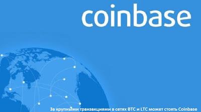 За крупными транзакциями в сетях BTC и LTC может стоять Coinbase