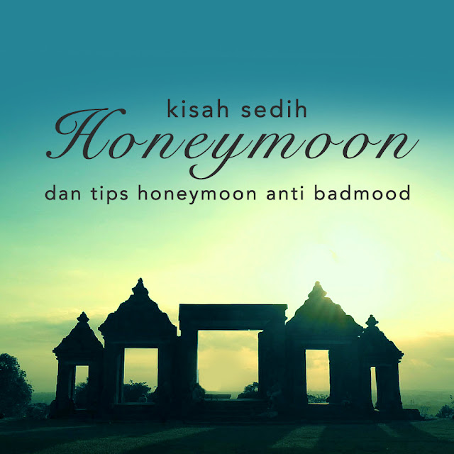 Kisah Sedih Honeymoon Gue dan Tips Honeymoon Anti Badmood!