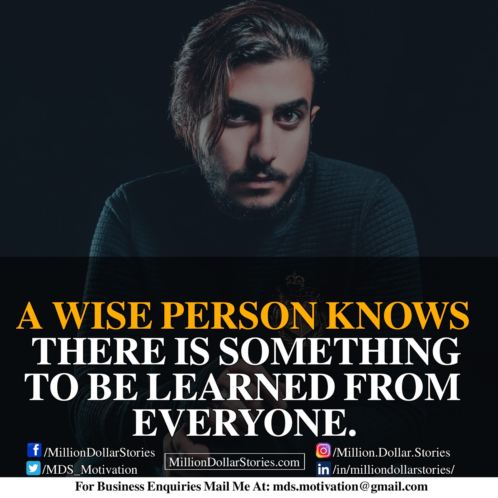 A WISE PERSON KNOWS THERE IS SOMETHING TO BE LEARNED FROM EVERYONE.