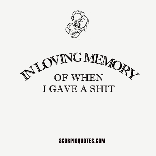 In Loving Memory of When I Gave a Shit | Scorpio Quotes