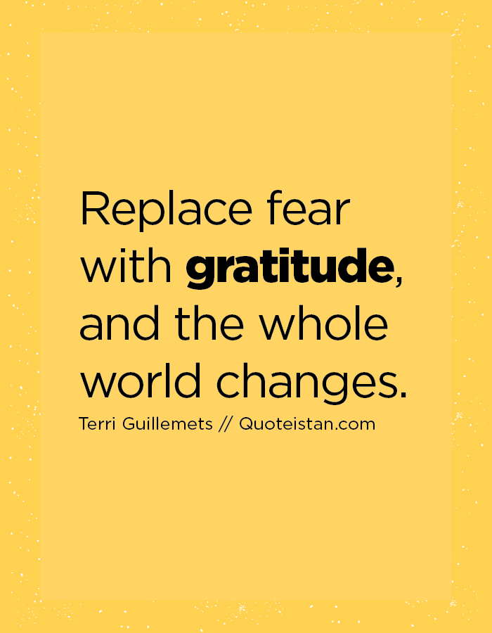 Replace fear with gratitude, and the whole world changes.