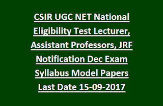 CSIR UGC NET National Eligibility Test Lecturer, Assistant Professors, JRF Notification-Dec 2017 Exam Syllabus Model Papers