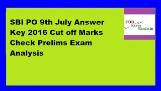 SBI PO 9th July Answer Key 2016 Cut off Marks Check Prelims Exam Analysis