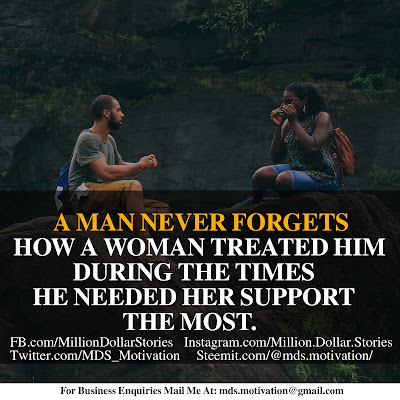 A MAN NEVER FORGETS HOW A WOMAN TREATED HIM DURING THE TIMES HE NEEDED HER TIMES HE NEEDED HER SUPPORT THE MOST.