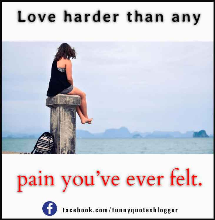 Love harder than any pain you've ever felt.