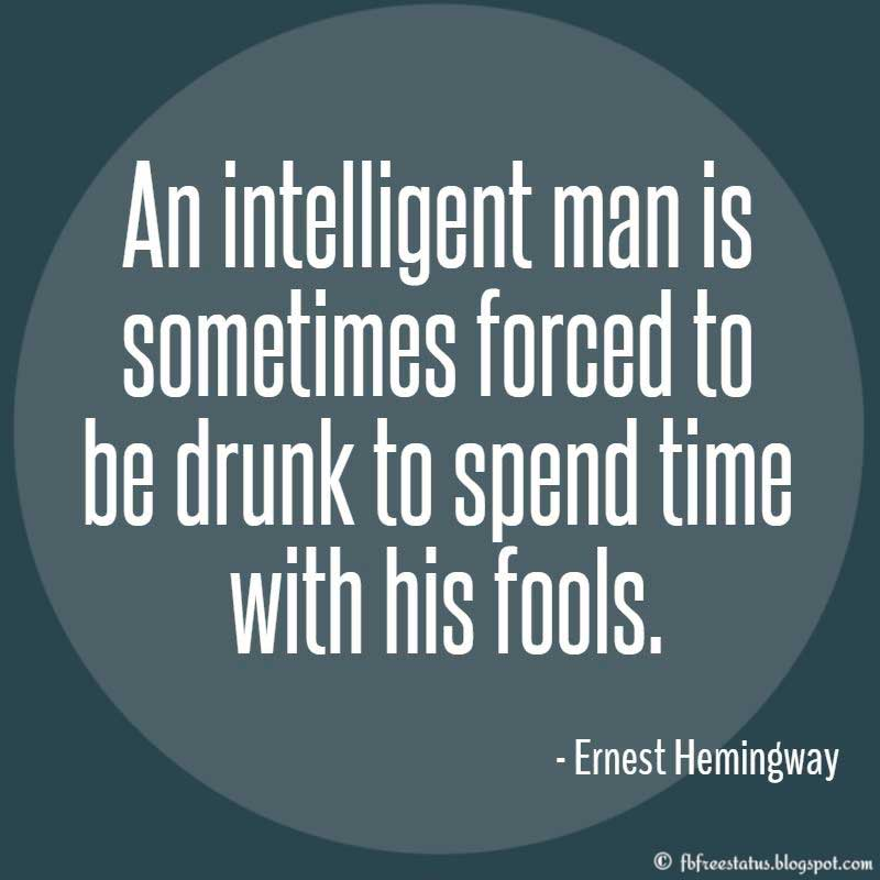 Ernest Hemingway Quote, An intelligent man is sometimes forced to be drunk to spend time with his fools.