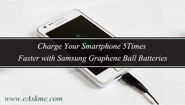 Charge Your Smartphone 5Times Faster with Samsung Graphene Ball Batteries: eAskme