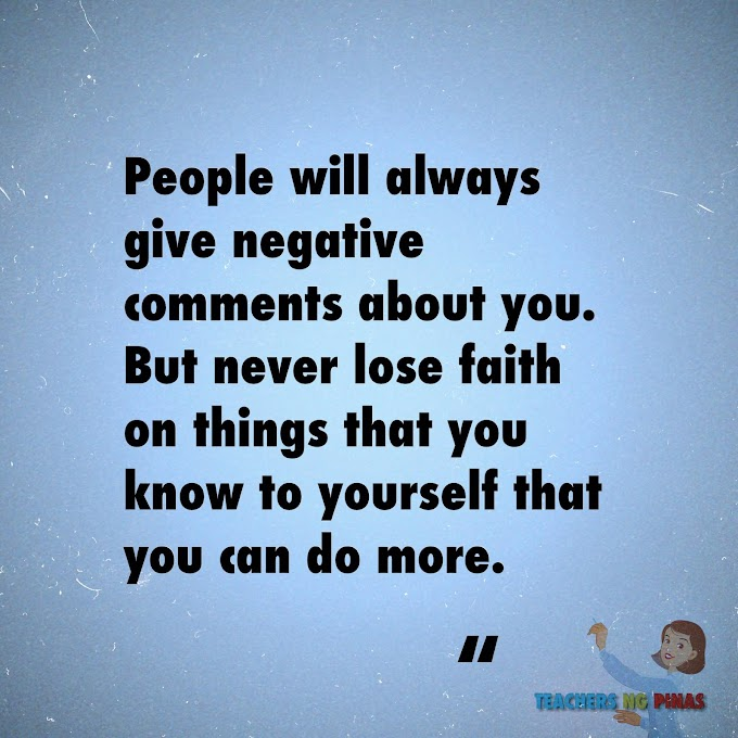 PEOPLE WILL ALWAYS GIVE NEGATIVE COMMENTS ABOUT YOU. BUT NEVER LOSE FAITH ON THINGS THAT YOU KNOW TO YOURSELF THAT YOU CAN DO MORE!