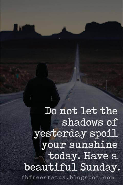 Sunday Morning Inspirational Quotes, Do not let the shadows of yesterday spoil your sunshine today. Have a beautiful Sunday.