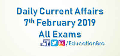 Daily Current Affairs 7th February 2019 For All Government Examinations