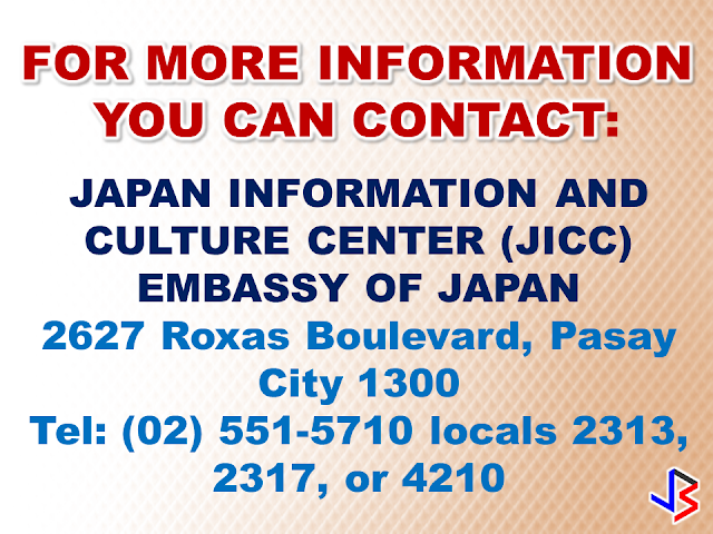 Did you know that for more than 54 years, the Japanese Government has received Filipinos, among other nationals from all over the world, to study in Japan? For the past several years, an annual average of 100 scholars from the Philippines have been sent to study in Japan under six different scholarship programs presented below.   The Embassy of Japan in the Philippines has announced the opening of the 2018 Scholarship Prgram which is open for interested  and qualified Filipino citizens.  The Japan Information and Culture Center (JICC) of the Embassy of Japan is now accepting applications for the Research, Undergraduate, Specialized Training College, and College of Technology categories of the 2018 Japanese Government (Monbukagakusho) Scholarship Program. Category Requirements Age Years of Study Fields of Study Research (Research Student, Master's or Doctoral Course) • College graduate preferably with 16 years of formal education  • Clear and feasible research proposal  • Good academic standing  Under 35 years old   1.5 to 5 years Social Sciences, Humanities, and Natural Sciences  Note: Applicants should apply for the field of study they majored in at university or its related field. Undergraduate • High school graduate  • Good academic standing 17 to 21 years old 5 years  Social Sciences, Humanities, and Natural Sciences Specialized Training College • High school graduate  • Good academic standing 17 to 21 years old 3 years Technology, Personal Care and Nutrition, Education and Welfare, Business, Fashion and Home Economics, Culture and General Education College of Technology • High school graduate  • Good academic standing 17 to 21 years old 4 to 4.5 years Mechanical Engineering, Electrical and Electronic Engineering, Information Communication and Network Engineering, Materials Engineering, Architecture and Civil Engineering, Maritime Engineering Those who are qualified to the abovementioned categories are welcome to apply for the program. Application forms and deta