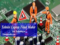 Wajib Dibaca, 10 Hal Yang Menyebabkan Teknisi Laptop Tidak Mahir