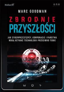 Zbrodnie przyszłości. Jak cyberprzestępcy, korporacje i państwa mogą używać technologii przeciwko tobie - Marc Goodman