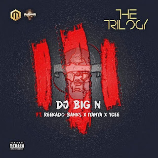 DJ Big N - The Trilogy Ft. Reekado Banks, Iyanya & Ycee mp3 download