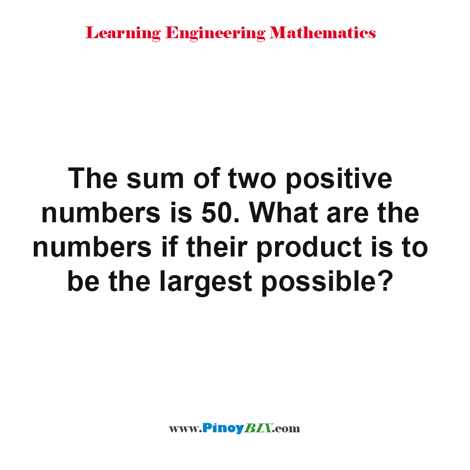 The sum of two positive numbers is 50. What are the numbers if their product is to be the largest possible.