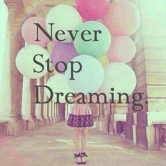 Never Stop Dreaming, never give up on your dreams
