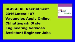 CGPSC AE Recruitment 2016Latest 107 Vacancies Apply Online Chhattisgarh State Engineering Services Assistant Engineer Jobs