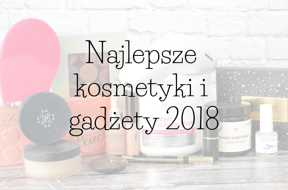 Najlepsze kosmetyki i gadżety jakie poznałam w 2018 roku