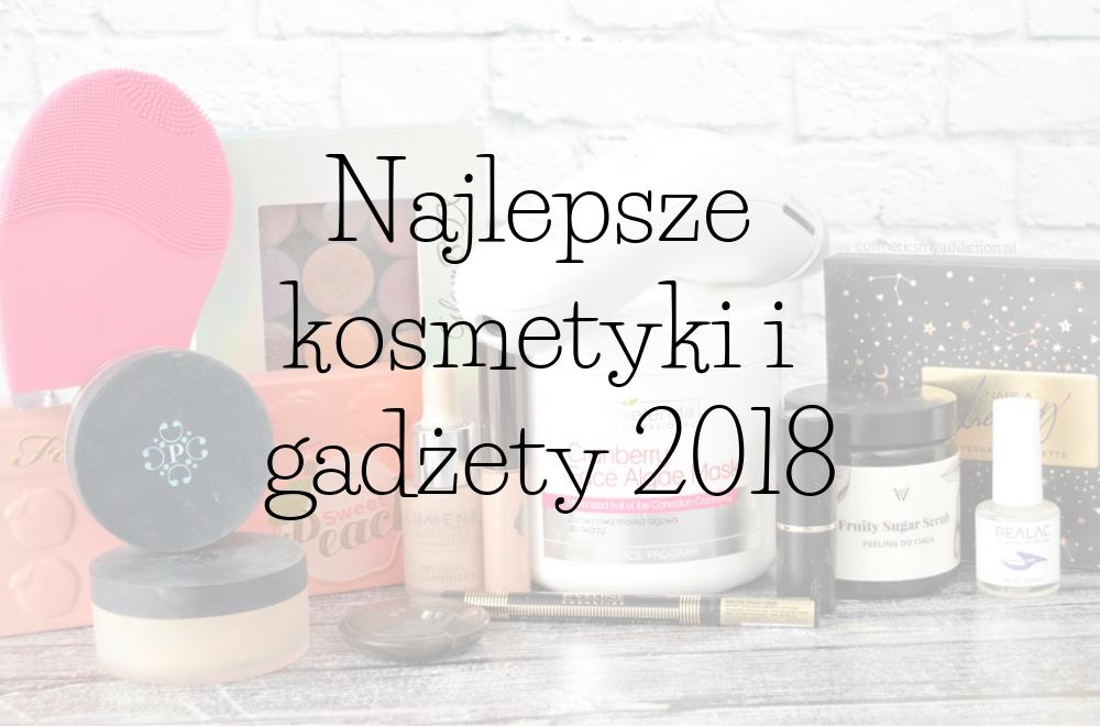 Najlepsze kosmetyki i gadżety jakie poznałam w 2018 roku