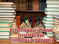 Pengertian Karya Ilmiah Serta Jenis Dan Sistematika Penulisannya