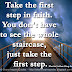 Take the first step in faith. You don't have to see the whole staircase, just take the first step. ~Martin Luther King Jr