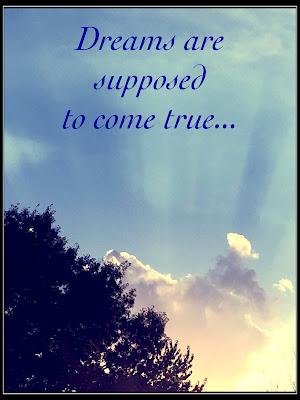 Dreams are supposed to come true.