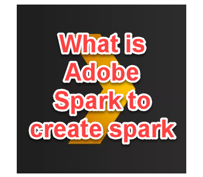 What is Adobe Spark to create spark page , spark post and spark video .