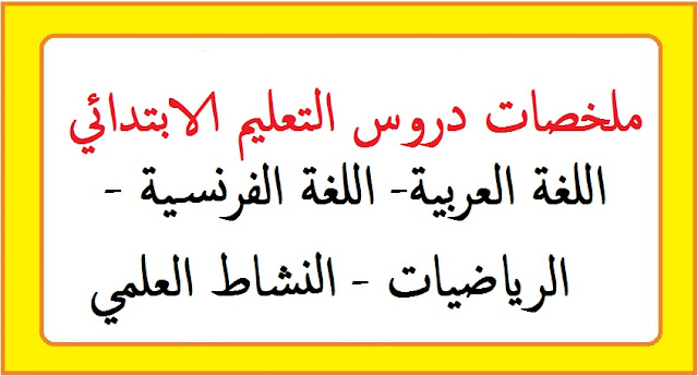 ملخصات دروس التعليم الابتدائي : اللغة الفرنسية، العربية، الرياضيات، النشاط العلمي