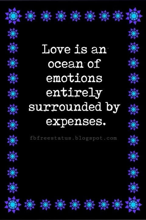 Happy Valentines Day Wishes, Love is an ocean of emotions entirely surrounded by expenses.