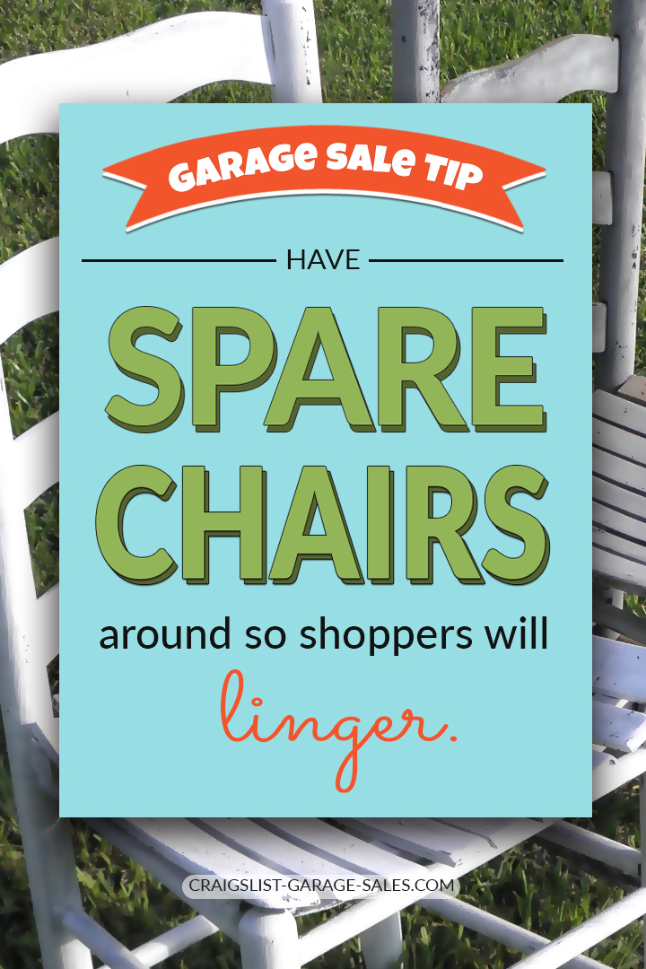 Have spare chairs at your garage sale so shoppers will linger.