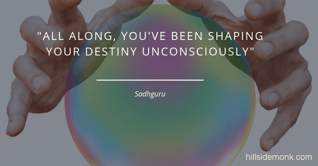 Sadguru Quotes-9 All along, you've been shaping your destiny unconsciously. But you can also work on it consciously. If you make the effort to access your core and realise that everything is your responsibility, and shift your focus inside you, then you can rewrite your destiny~Sadhguru