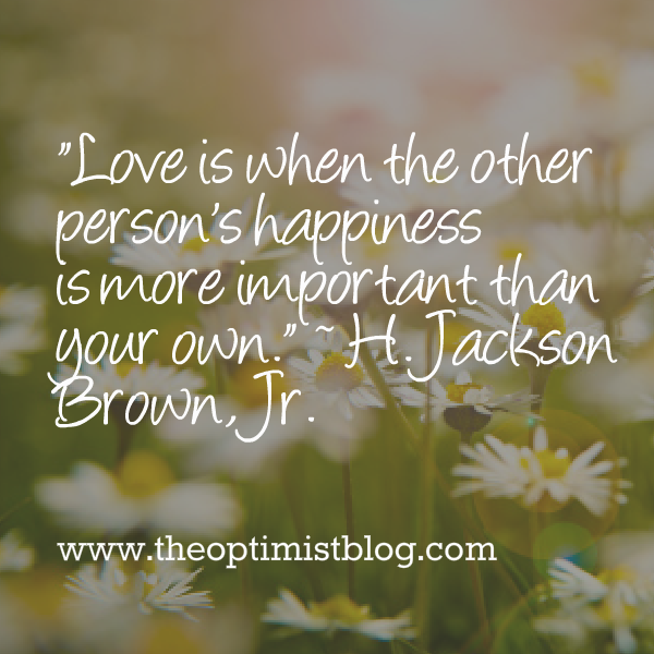 Love is when the other person's happiness is more important than your own. ~ H. Jackson Brown, Jr.
