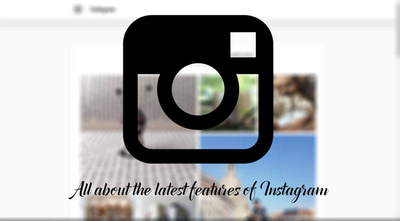 All About The Latest Features Of Instagram